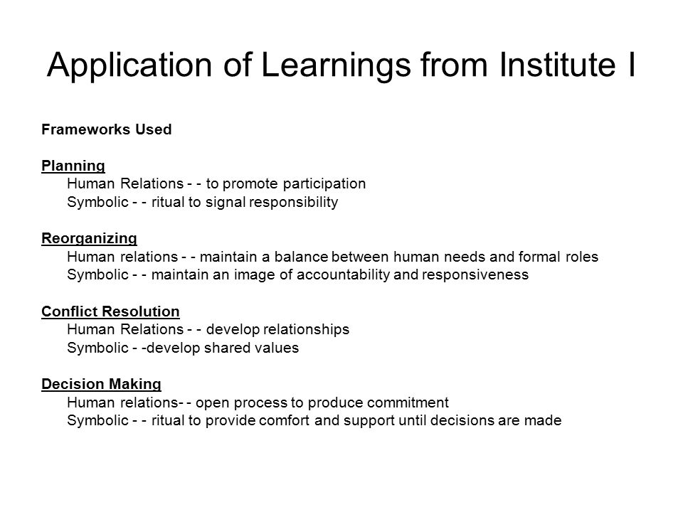 Application of Learnings from Institute I Frameworks Used Planning Human Relations - - to promote participation Symbolic - - ritual to signal responsibility Reorganizing Human relations - - maintain a balance between human needs and formal roles Symbolic - - maintain an image of accountability and responsiveness Conflict Resolution Human Relations - - develop relationships Symbolic - -develop shared values Decision Making Human relations- - open process to produce commitment Symbolic - - ritual to provide comfort and support until decisions are made