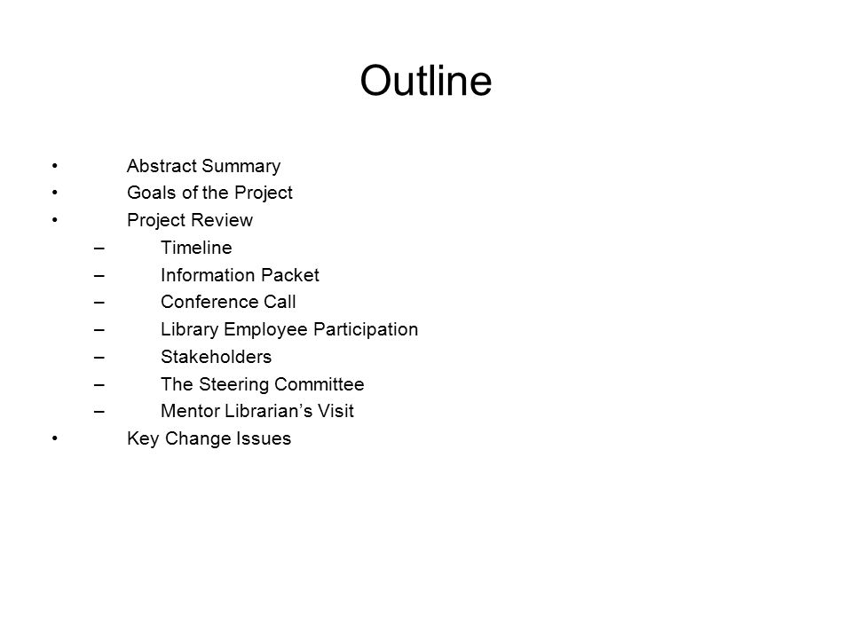 Outline Abstract Summary Goals of the Project Project Review –Timeline –Information Packet –Conference Call –Library Employee Participation –Stakeholders –The Steering Committee –Mentor Librarian's Visit Key Change Issues