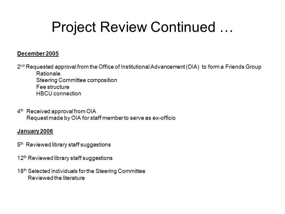 Project Review Continued … December 2005 2 nd Requested approval from the Office of Institutional Advancement (OIA) to form a Friends Group Rationale Steering Committee composition Fee structure HBCU connection 4 th Received approval from OIA Request made by OIA for staff member to serve as ex-officio January 2006 5 th Reviewed library staff suggestions 12 th Reviewed library staff suggestions 18 th Selected individuals for the Steering Committee Reviewed the literature