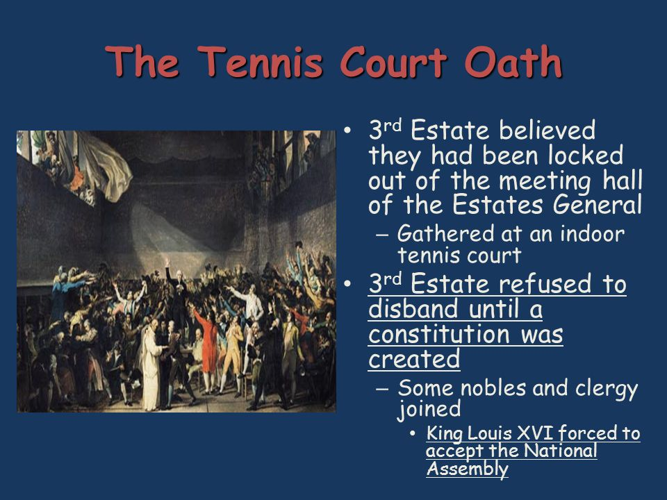 The Tennis Court Oath 3 rd Estate believed they had been locked out of the meeting hall of the Estates General – Gathered at an indoor tennis court 3 rd Estate refused to disband until a constitution was created – Some nobles and clergy joined King Louis XVI forced to accept the National Assembly