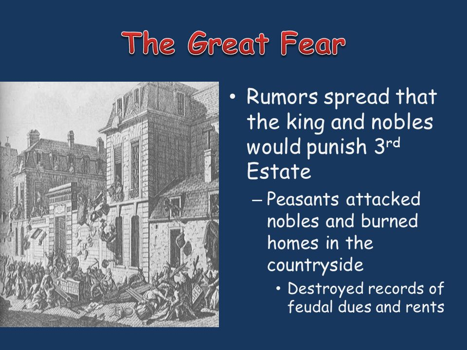 Rumors spread that the king and nobles would punish 3 rd Estate – Peasants attacked nobles and burned homes in the countryside Destroyed records of feudal dues and rents