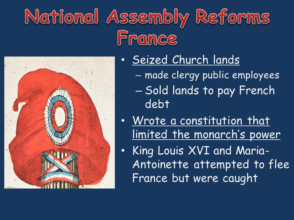Seized Church lands – made clergy public employees – Sold lands to pay French debt Wrote a constitution that limited the monarch's power King Louis XVI and Maria- Antoinette attempted to flee France but were caught
