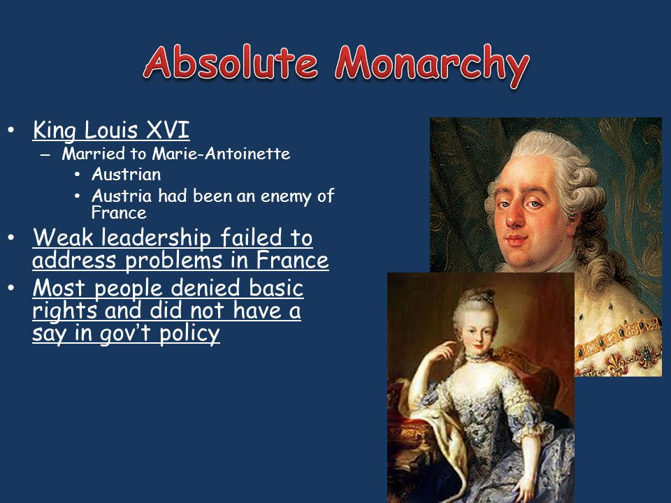 King Louis XVI – Married to Marie-Antoinette Austrian Austria had been an enemy of France Weak leadership failed to address problems in France Most people denied basic rights and did not have a say in gov't policy