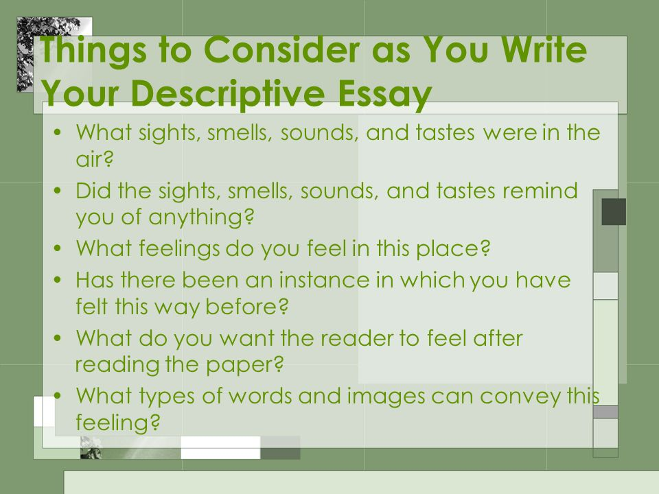 descriptive essays writing what is a descriptive essay it is a  things to consider as you write your descriptive essay what sights smells sounds
