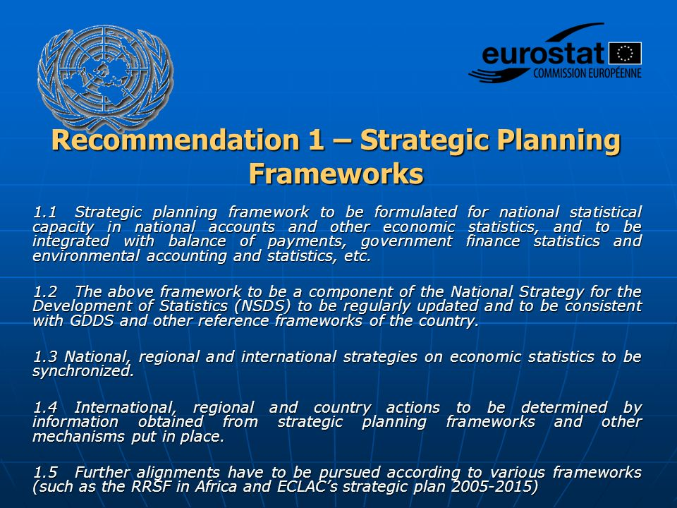 Recommendation 1 – Strategic Planning Frameworks 1.1 Strategic planning framework to be formulated for national statistical capacity in national accounts and other economic statistics, and to be integrated with balance of payments, government finance statistics and environmental accounting and statistics, etc.