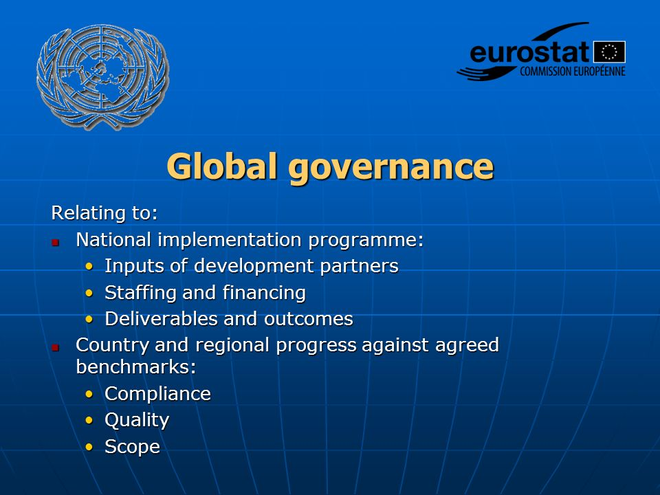 Global governance Relating to: National implementation programme: National implementation programme: Inputs of development partnersInputs of development partners Staffing and financingStaffing and financing Deliverables and outcomesDeliverables and outcomes Country and regional progress against agreed benchmarks: Country and regional progress against agreed benchmarks: ComplianceCompliance QualityQuality ScopeScope