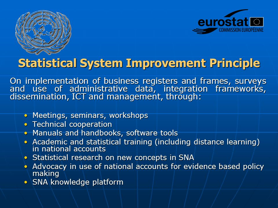 Statistical System Improvement Principle On implementation of business registers and frames, surveys and use of administrative data, integration frameworks, dissemination, ICT and management, through: Meetings, seminars, workshopsMeetings, seminars, workshops Technical cooperationTechnical cooperation Manuals and handbooks, software toolsManuals and handbooks, software tools Academic and statistical training (including distance learning) in national accountsAcademic and statistical training (including distance learning) in national accounts Statistical research on new concepts in SNAStatistical research on new concepts in SNA Advocacy in use of national accounts for evidence based policy makingAdvocacy in use of national accounts for evidence based policy making SNA knowledge platformSNA knowledge platform