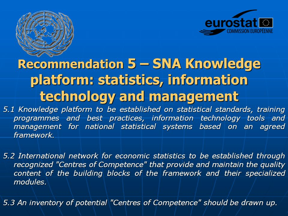 Recommendation 5 – SNA Knowledge platform: statistics, information technology and management 5.1 Knowledge platform to be established on statistical standards, training programmes and best practices, information technology tools and management for national statistical systems based on an agreed framework.