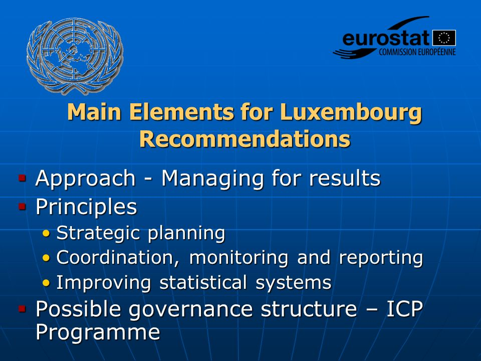 Main Elements for Luxembourg Recommendations  Approach - Managing for results  Principles Strategic planningStrategic planning Coordination, monitoring and reportingCoordination, monitoring and reporting Improving statistical systemsImproving statistical systems  Possible governance structure – ICP Programme