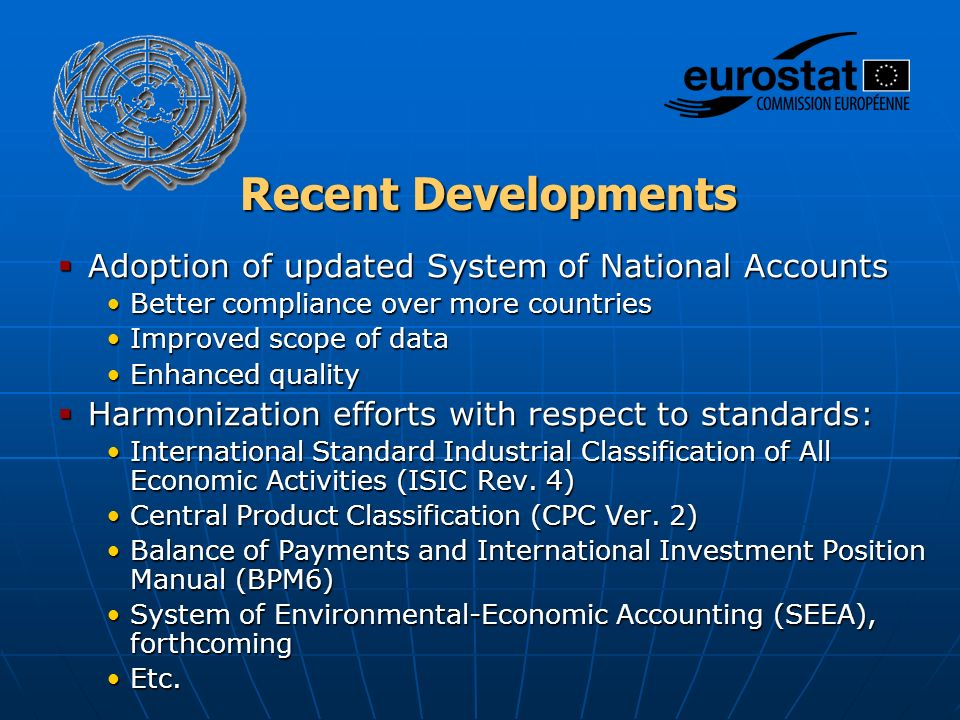Recent Developments  Adoption of updated System of National Accounts Better compliance over more countriesBetter compliance over more countries Improved scope of dataImproved scope of data Enhanced qualityEnhanced quality  Harmonization efforts with respect to standards: International Standard Industrial Classification of All Economic Activities (ISIC Rev.