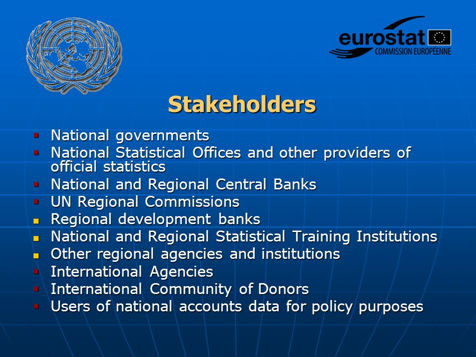 Stakeholders  National governments  National Statistical Offices and other providers of official statistics  National and Regional Central Banks  UN Regional Commissions Regional development banks Regional development banks National and Regional Statistical Training Institutions National and Regional Statistical Training Institutions Other regional agencies and institutions Other regional agencies and institutions  International Agencies  International Community of Donors  Users of national accounts data for policy purposes
