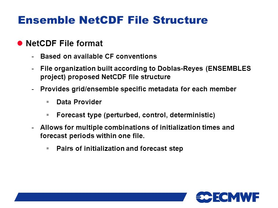 Slide 12 Ensemble NetCDF File Structure NetCDF File format -Based on available CF conventions -File organization built according to Doblas-Reyes (ENSEMBLES project) proposed NetCDF file structure -Provides grid/ensemble specific metadata for each member  Data Provider  Forecast type (perturbed, control, deterministic) -Allows for multiple combinations of initialization times and forecast periods within one file.