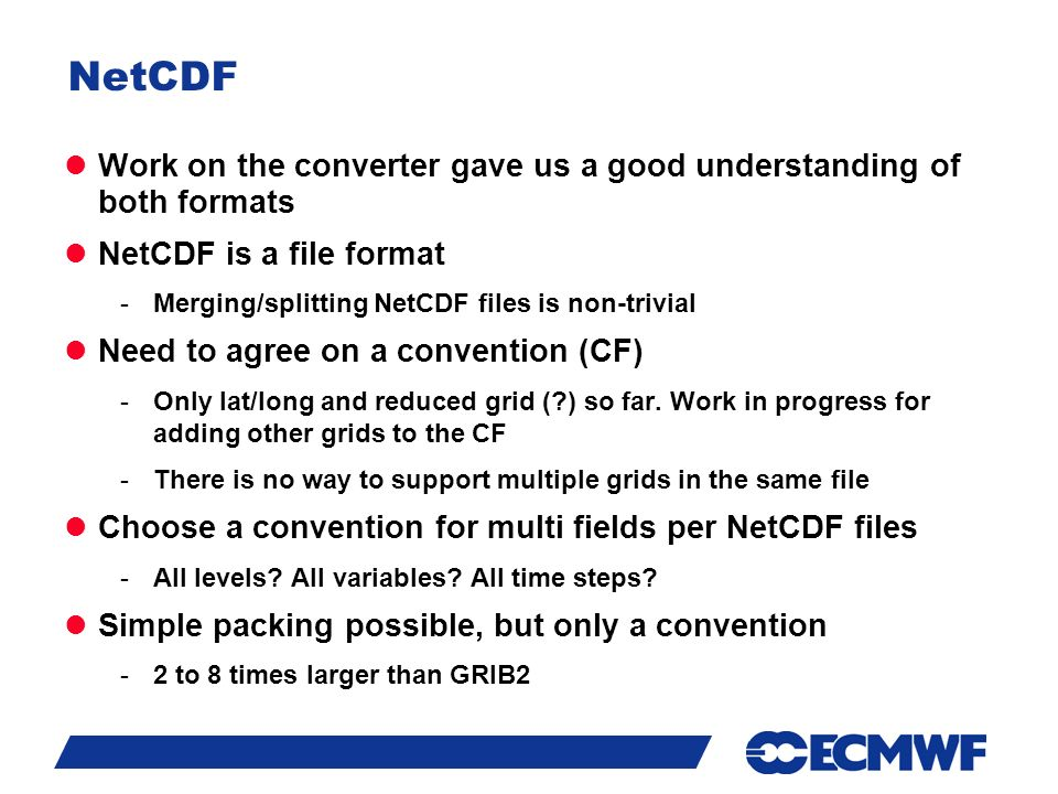 Slide 16 NetCDF Work on the converter gave us a good understanding of both formats NetCDF is a file format -Merging/splitting NetCDF files is non-trivial Need to agree on a convention (CF) -Only lat/long and reduced grid ( ) so far.