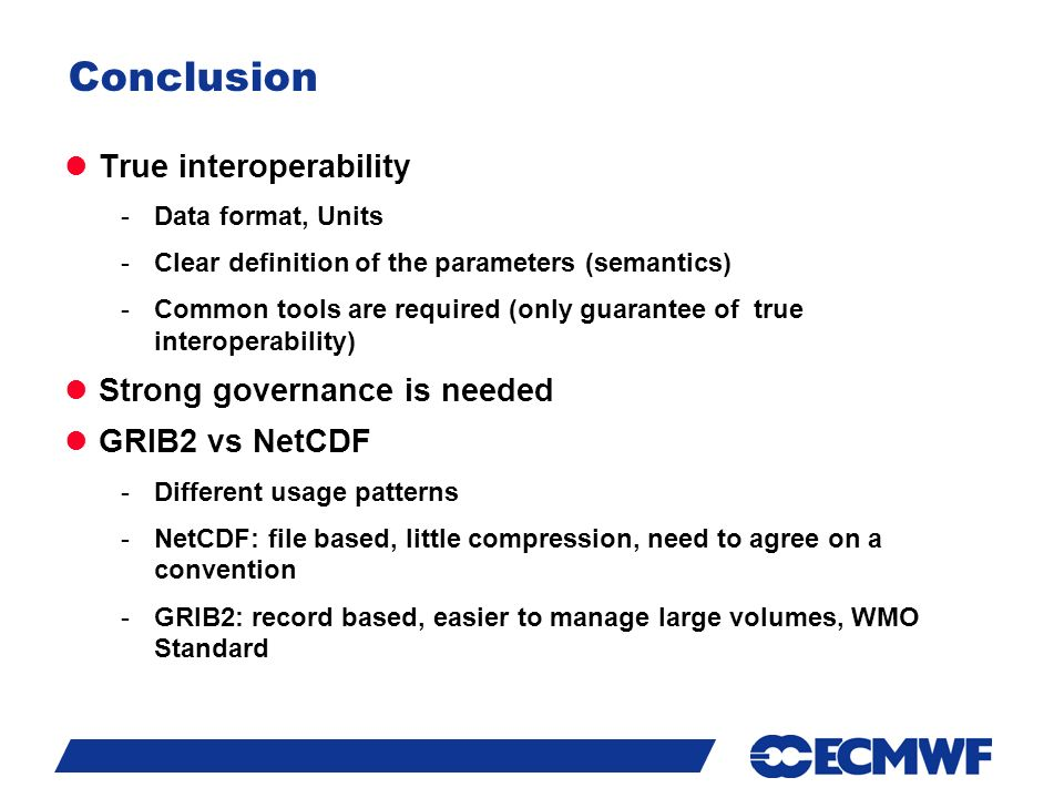 Slide 17 Conclusion True interoperability -Data format, Units -Clear definition of the parameters (semantics) -Common tools are required (only guarantee of true interoperability) Strong governance is needed GRIB2 vs NetCDF -Different usage patterns -NetCDF: file based, little compression, need to agree on a convention -GRIB2: record based, easier to manage large volumes, WMO Standard