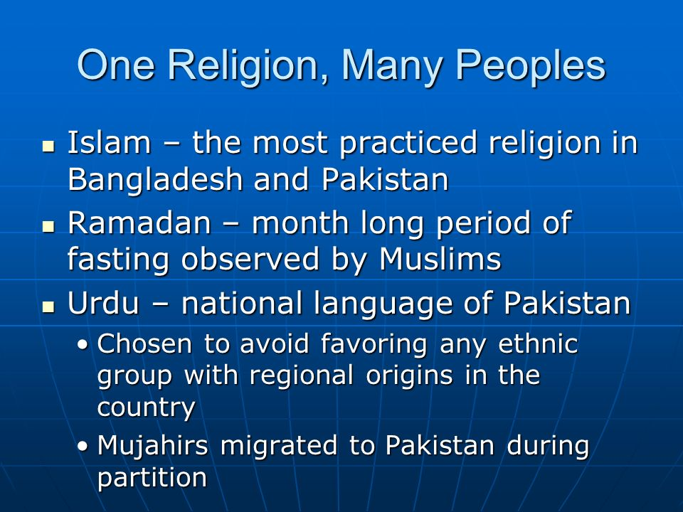 One Religion, Many Peoples Islam – the most practiced religion in Bangladesh and Pakistan Islam – the most practiced religion in Bangladesh and Pakistan Ramadan – month long period of fasting observed by Muslims Ramadan – month long period of fasting observed by Muslims Urdu – national language of Pakistan Urdu – national language of Pakistan Chosen to avoid favoring any ethnic group with regional origins in the countryChosen to avoid favoring any ethnic group with regional origins in the country Mujahirs migrated to Pakistan during partitionMujahirs migrated to Pakistan during partition