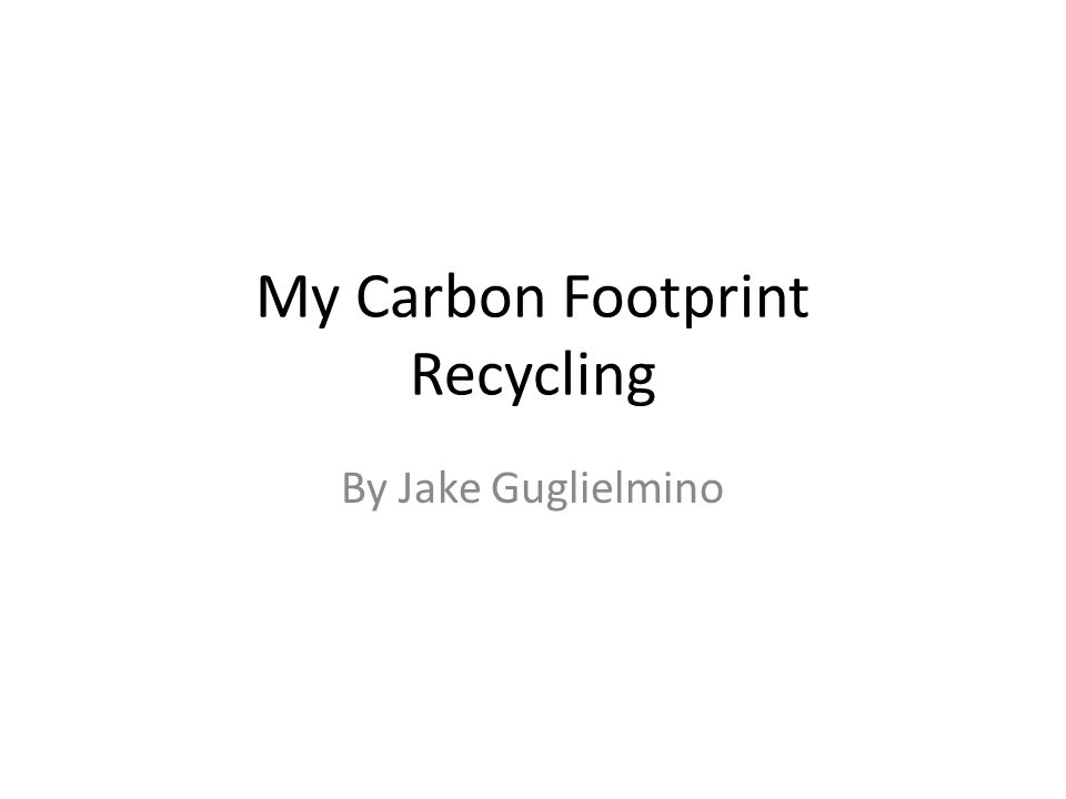 My Carbon Footprint Recycling By Jake Guglielmino