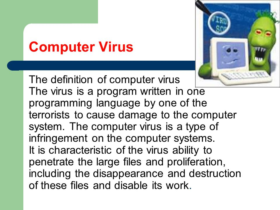 definition of computer virus The definition of a virus is an extremely tiny parasite that can only reproduce if it is within a living being, or anything that corrupts something else an example of a virus is hiv an example of a virus is a set of harmful instructions which is placed on a computer to disrupt the operation of the computer.