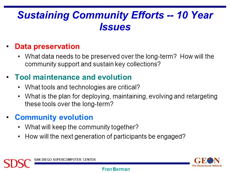 SAN DIEGO SUPERCOMPUTER CENTER Fran Berman Sustaining Community Efforts Year Issues Data preservation What data needs to be preserved over the long-term.