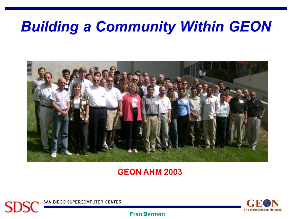 SAN DIEGO SUPERCOMPUTER CENTER Fran Berman Building a Community Within GEON GEON AHM 2003