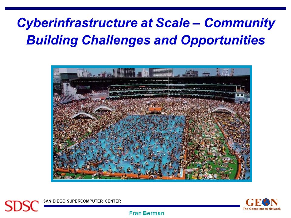 SAN DIEGO SUPERCOMPUTER CENTER Fran Berman Cyberinfrastructure at Scale – Community Building Challenges and Opportunities