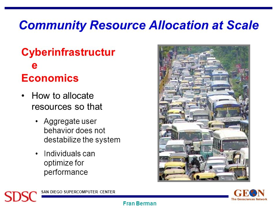 SAN DIEGO SUPERCOMPUTER CENTER Fran Berman Community Resource Allocation at Scale Cyberinfrastructur e Economics How to allocate resources so that Aggregate user behavior does not destabilize the system Individuals can optimize for performance