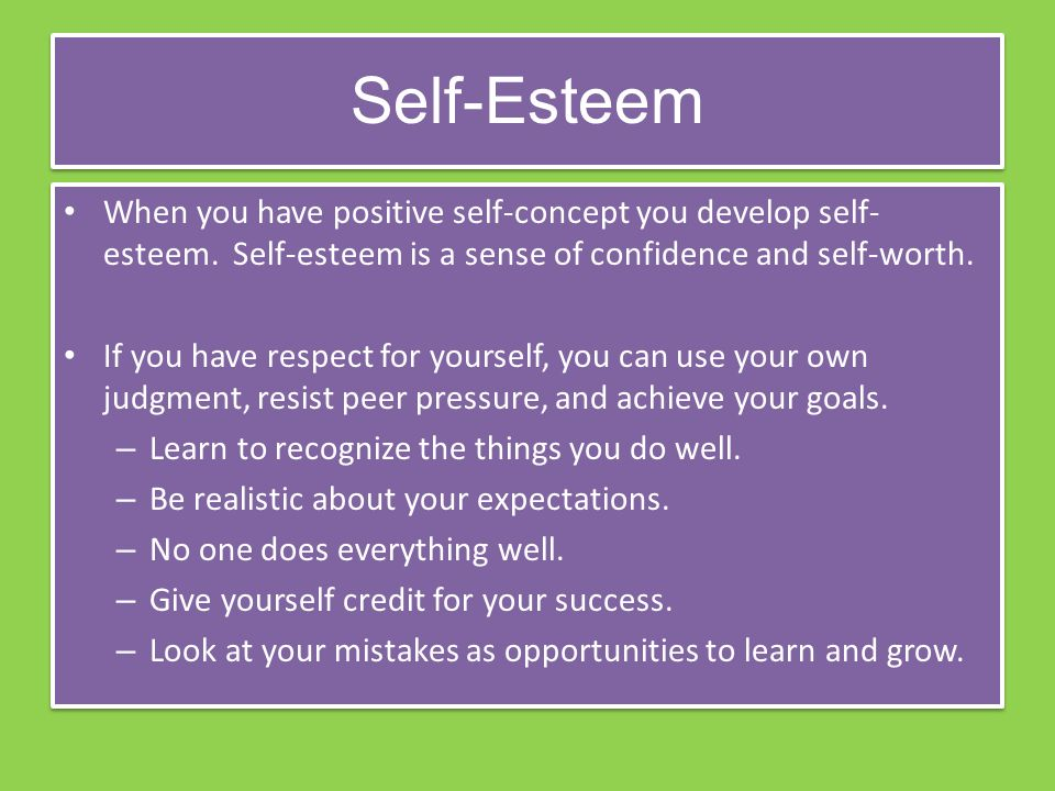 Self-Esteem When you have positive self-concept you develop self- esteem.