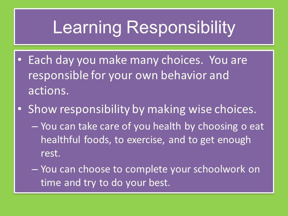 Learning Responsibility Each day you make many choices.
