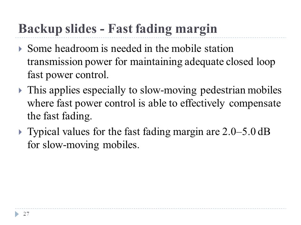 Backup slides - Fast fading margin  Some headroom is needed in the mobile station transmission power for maintaining adequate closed loop fast power control.