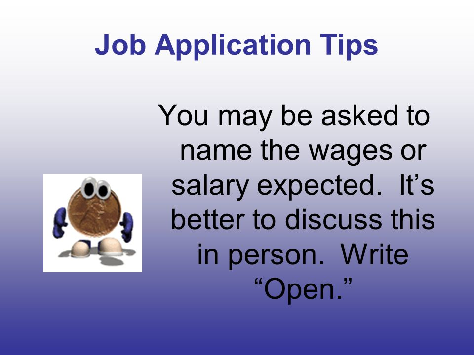 Job Application Tips You may be asked to name the wages or salary expected.