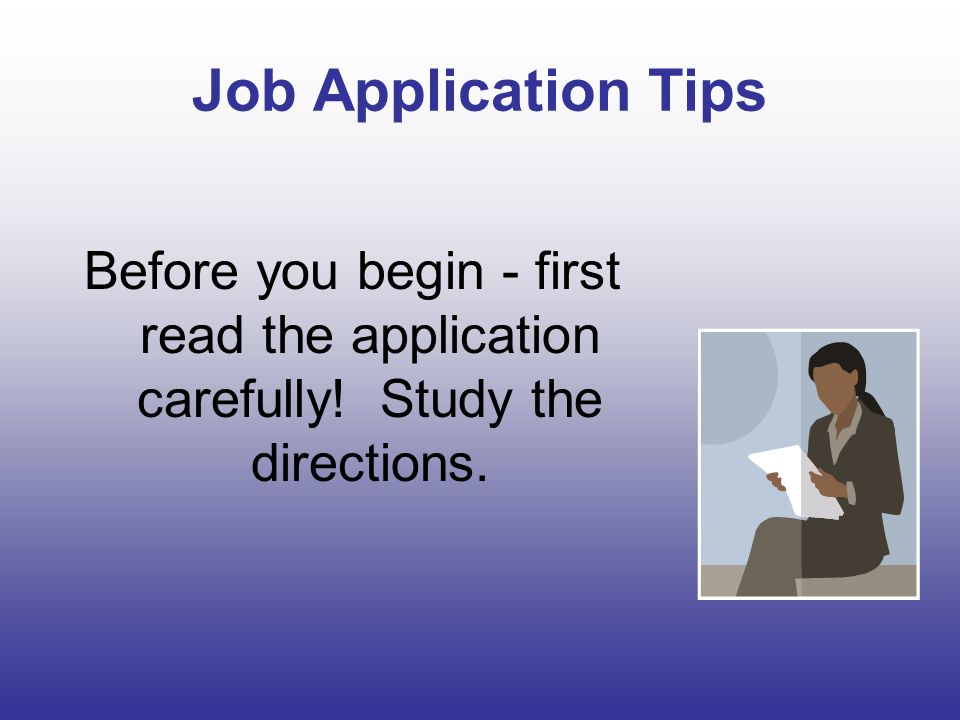 Job Application Tips Before you begin - first read the application carefully! Study the directions.
