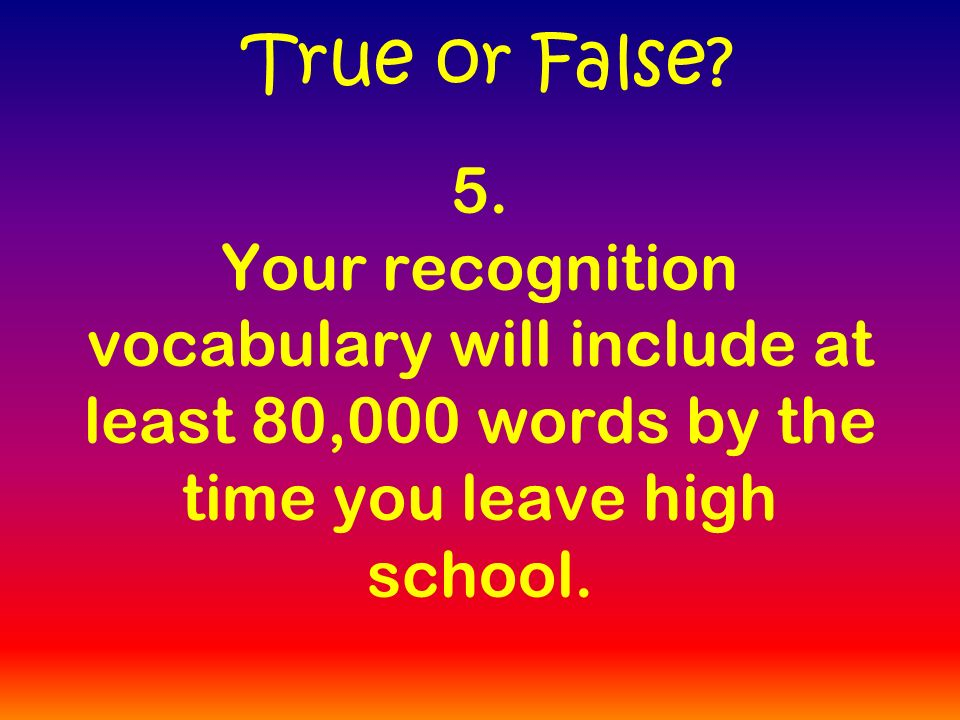 5. Your recognition vocabulary will include at least 80,000 words by the time you leave high school. True or False?