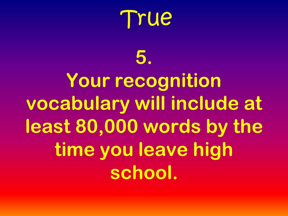 5. Your recognition vocabulary will include at least 80,000 words by the time you leave high school. True