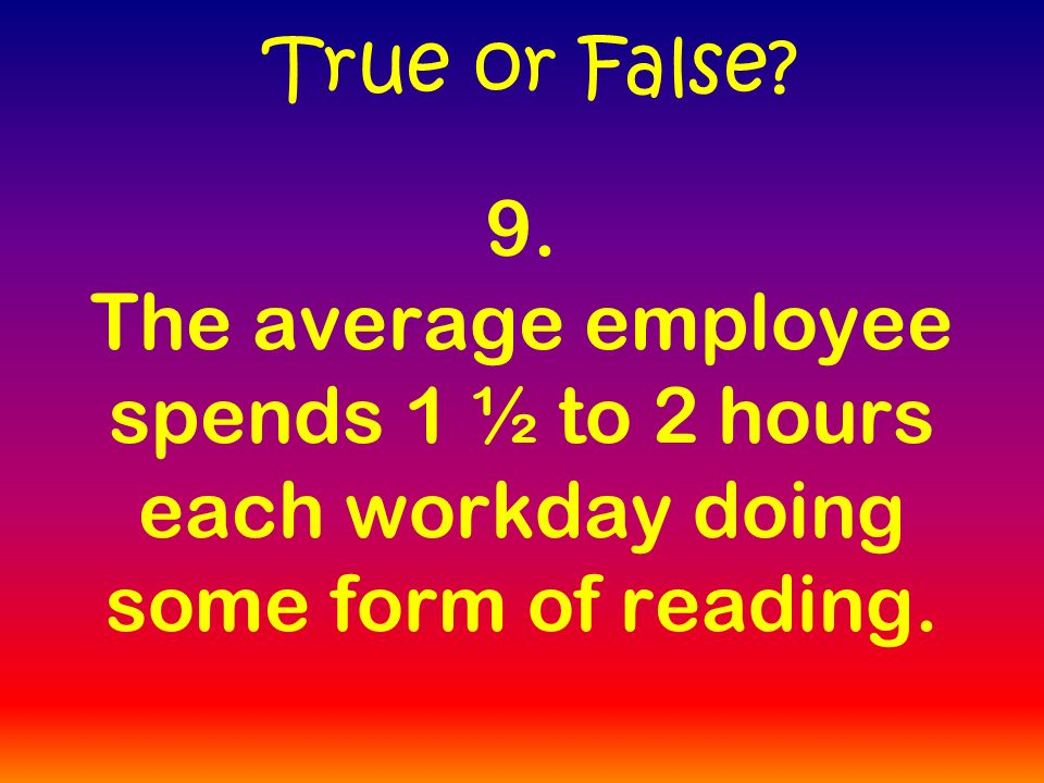 9. The average employee spends 1 ½ to 2 hours each workday doing some form of reading.