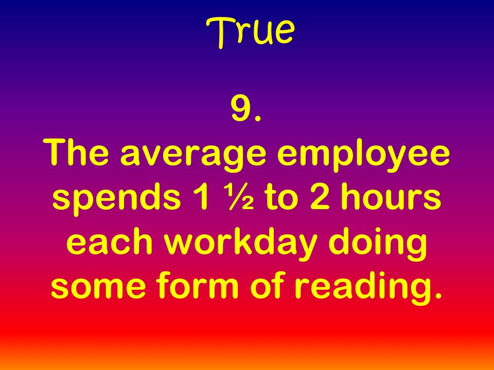 9. The average employee spends 1 ½ to 2 hours each workday doing some form of reading. True