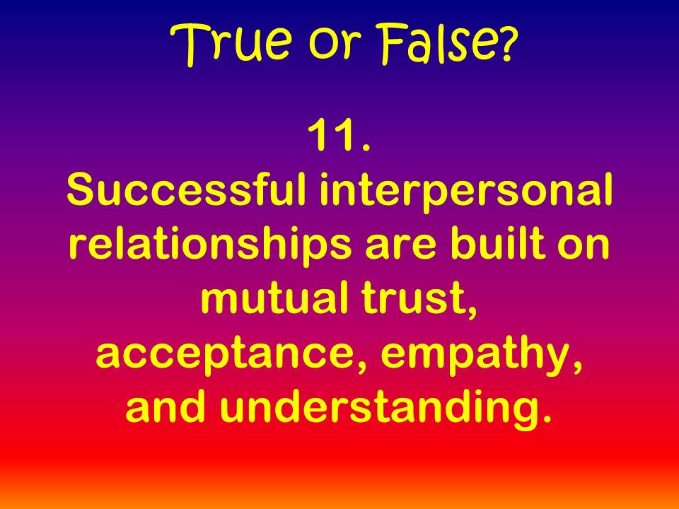 11. Successful interpersonal relationships are built on mutual trust, acceptance, empathy, and understanding. True or False?