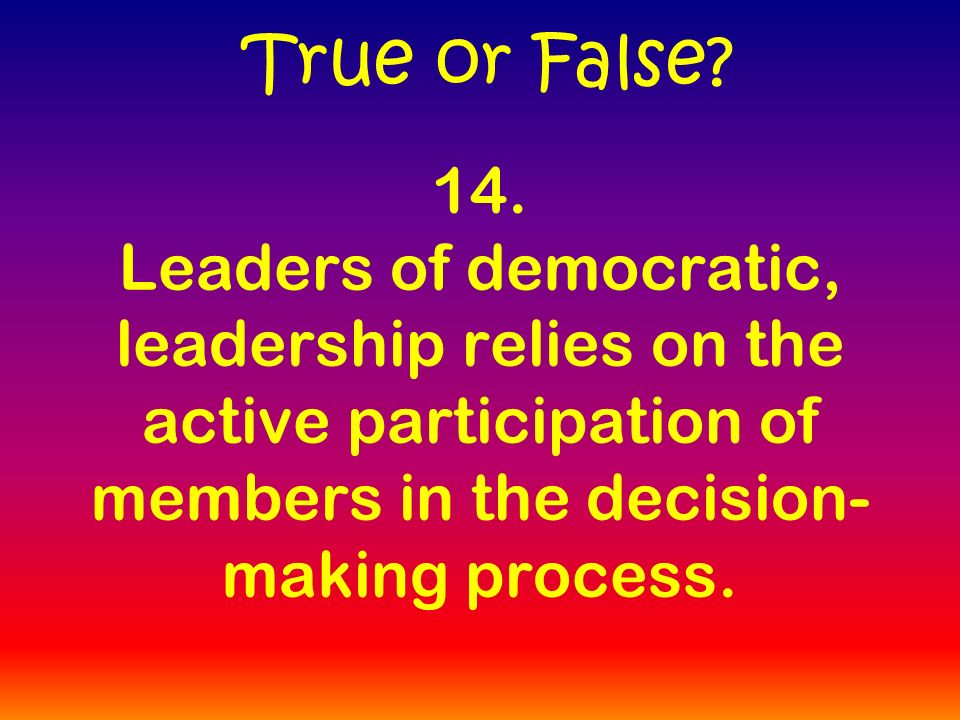 14. Leaders of democratic, leadership relies on the active participation of members in the decision- making process. True or False?