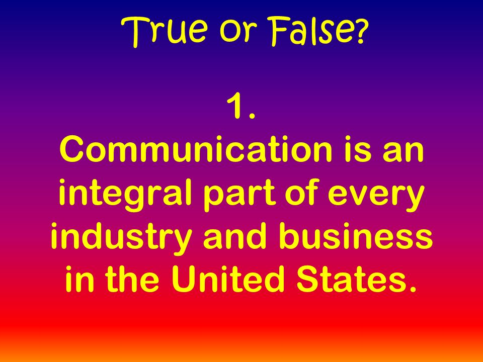 1. Communication is an integral part of every industry and business in the United States.