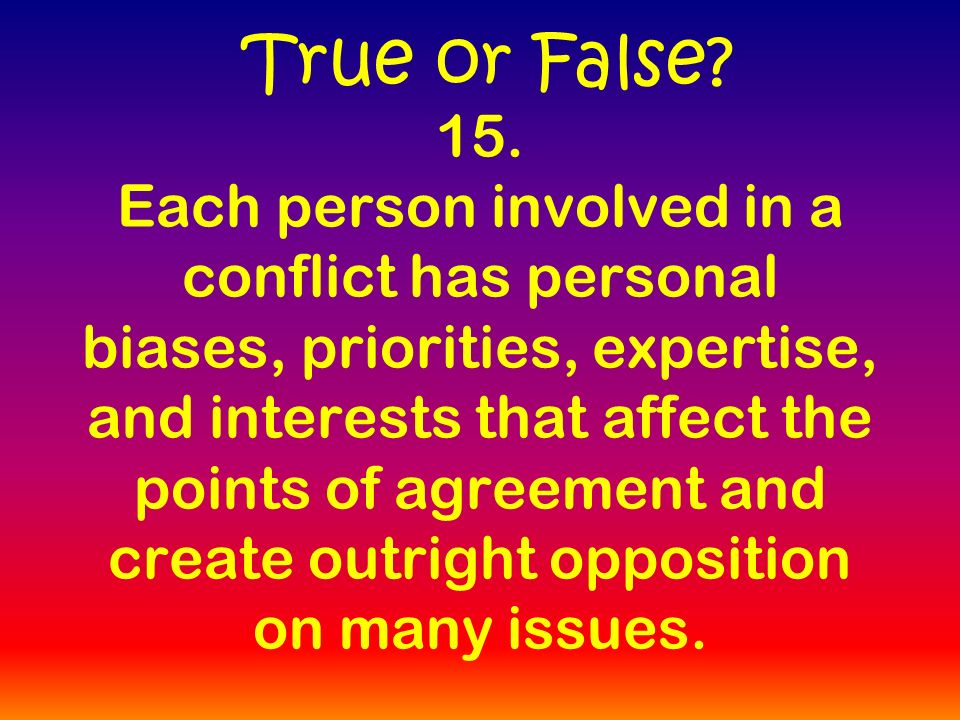 15. Each person involved in a conflict has personal biases, priorities, expertise, and interests that affect the points of agreement and create outrig