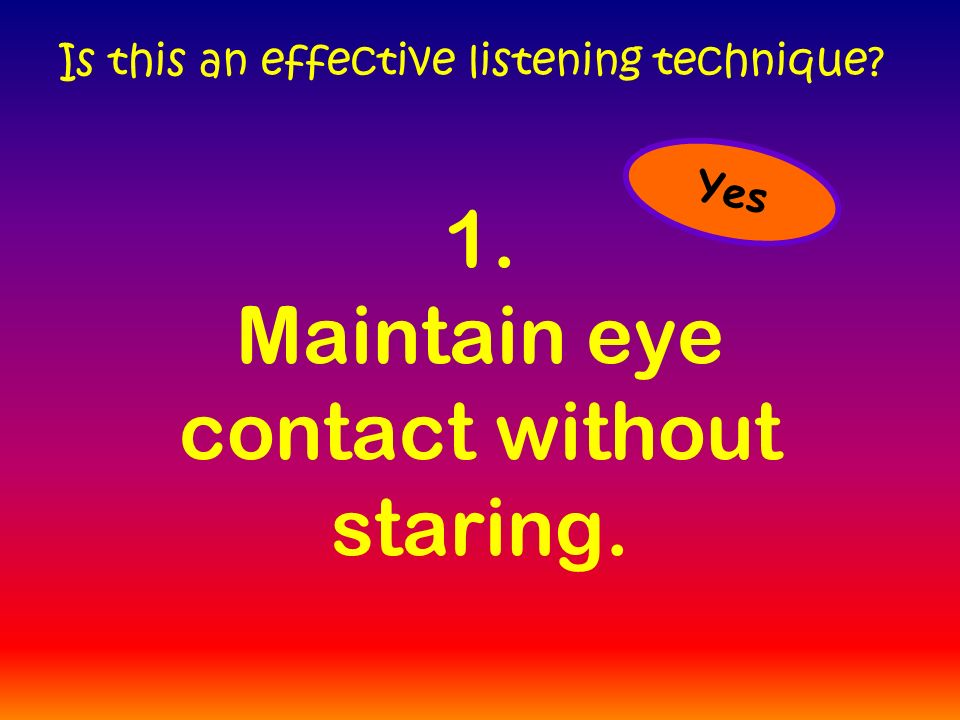 1. Maintain eye contact without staring. Is this an effective listening technique Yes