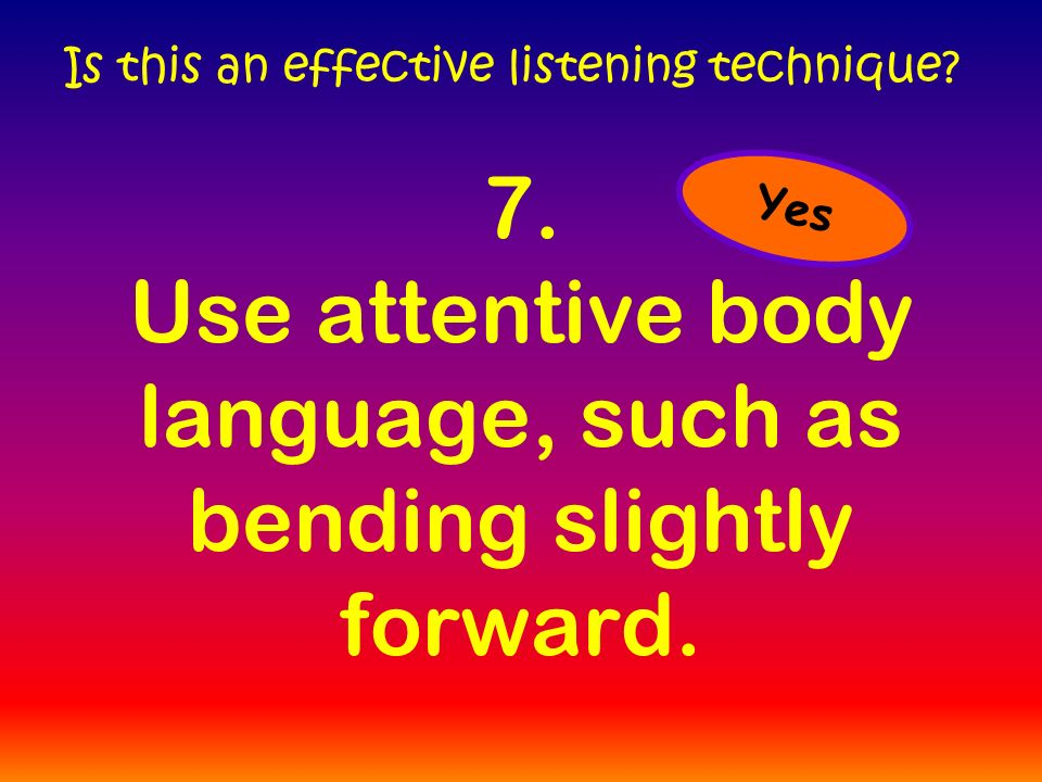 7. Use attentive body language, such as bending slightly forward.