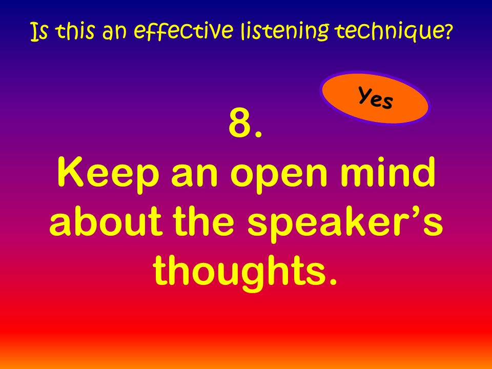 8. Keep an open mind about the speaker's thoughts. Is this an effective listening technique Yes