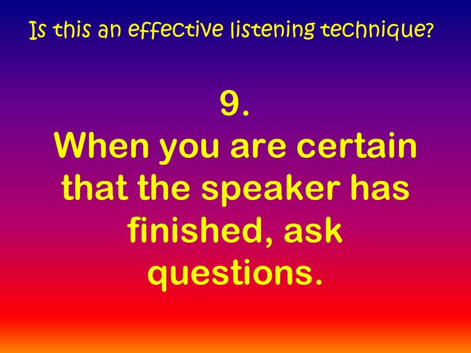 9. When you are certain that the speaker has finished, ask questions.