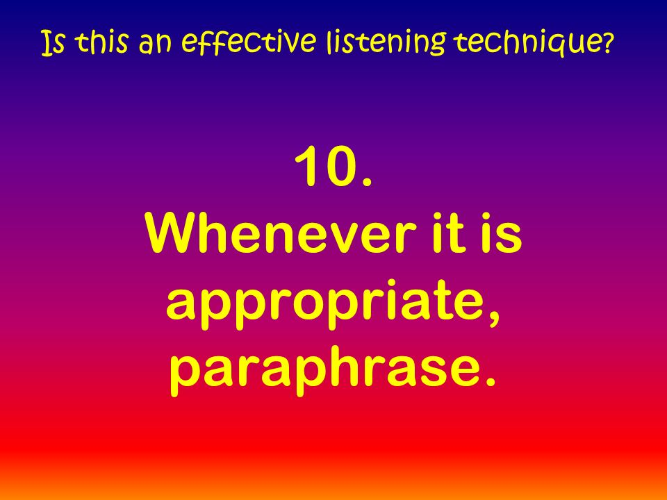 10. Whenever it is appropriate, paraphrase. Is this an effective listening technique