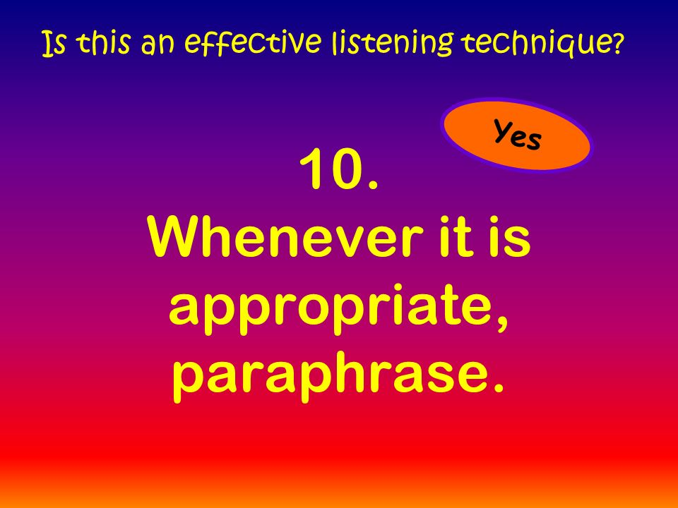 10. Whenever it is appropriate, paraphrase. Is this an effective listening technique Yes