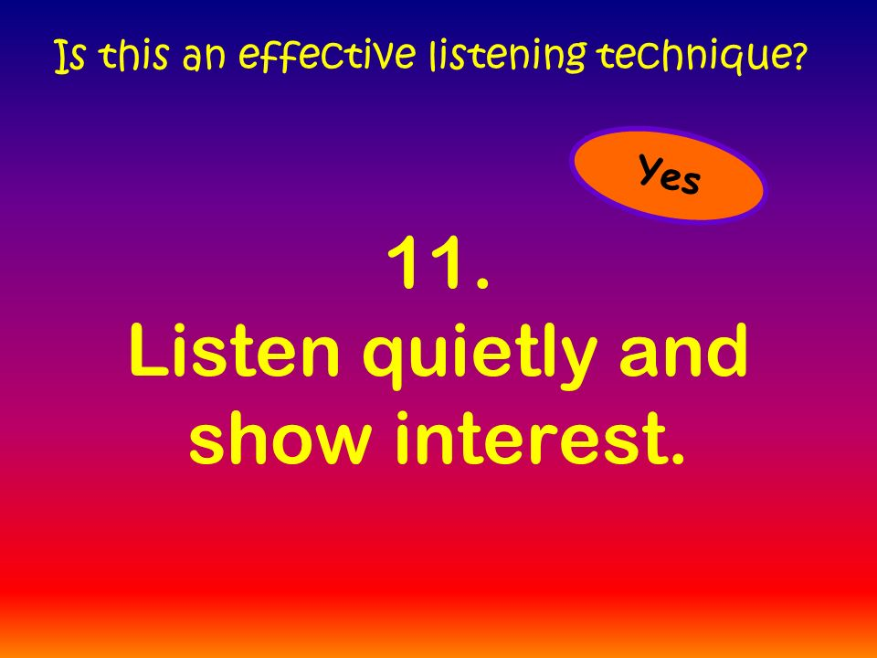 11. Listen quietly and show interest. Is this an effective listening technique Yes