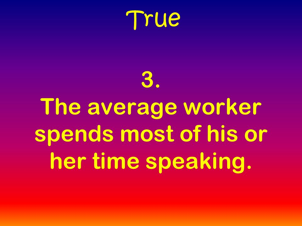 3. The average worker spends most of his or her time speaking. True