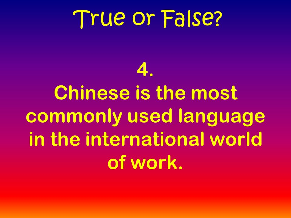 4. Chinese is the most commonly used language in the international world of work. True or False
