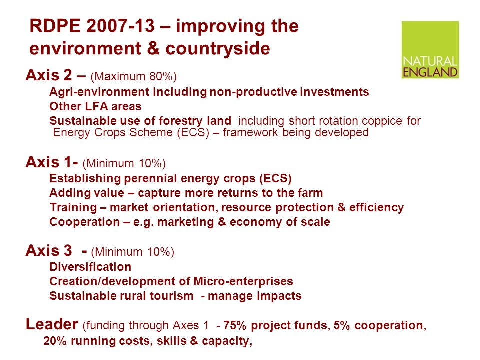 RDPE – improving the environment & countryside Axis 2 – (Maximum 80%) Agri-environment including non-productive investments Other LFA areas Sustainable use of forestry land including short rotation coppice for Energy Crops Scheme (ECS) – framework being developed Axis 1- (Minimum 10%) Establishing perennial energy crops (ECS) Adding value – capture more returns to the farm Training – market orientation, resource protection & efficiency Cooperation – e.g.