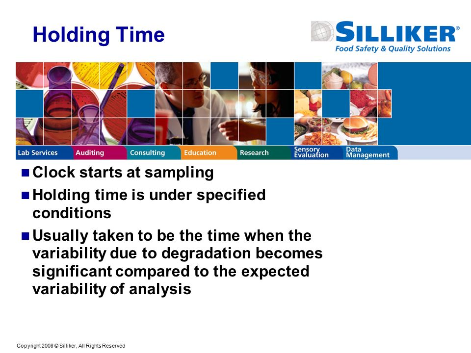 Copyright 2008 © Silliker, All Rights Reserved Holding Time Clock starts at sampling Holding time is under specified conditions Usually taken to be the time when the variability due to degradation becomes significant compared to the expected variability of analysis