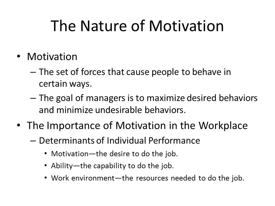 The Nature of Motivation Motivation – The set of forces that cause people to behave in certain ways.